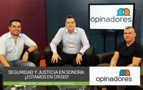 Opinadores – Seguridad y justicia en Sonora: ¿Estamos en crisis?