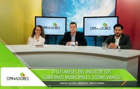 Opinadores – A seis meses del inicio de los gobiernos municipales: ¿Cómo vamos?